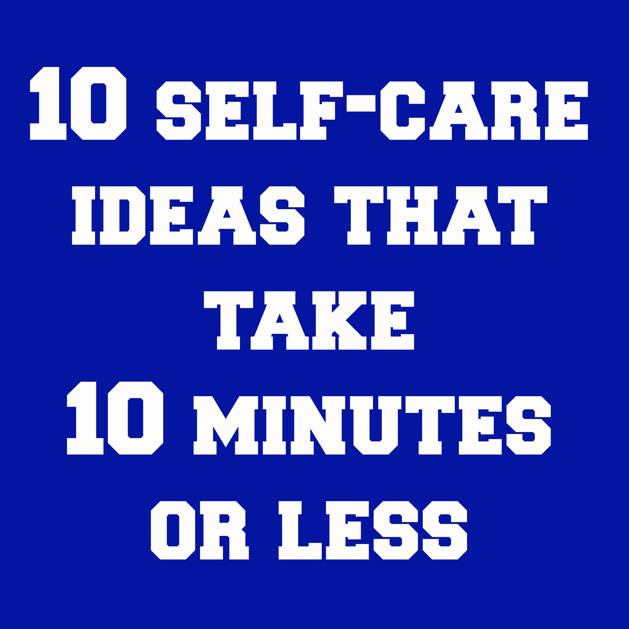 10 Self-Care Ideas That Take 10 Minutes or Less | Teacher Goes Back to ...