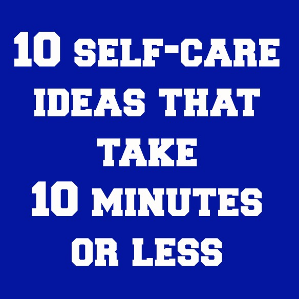 10 self care ideas that take 10 minutes or less